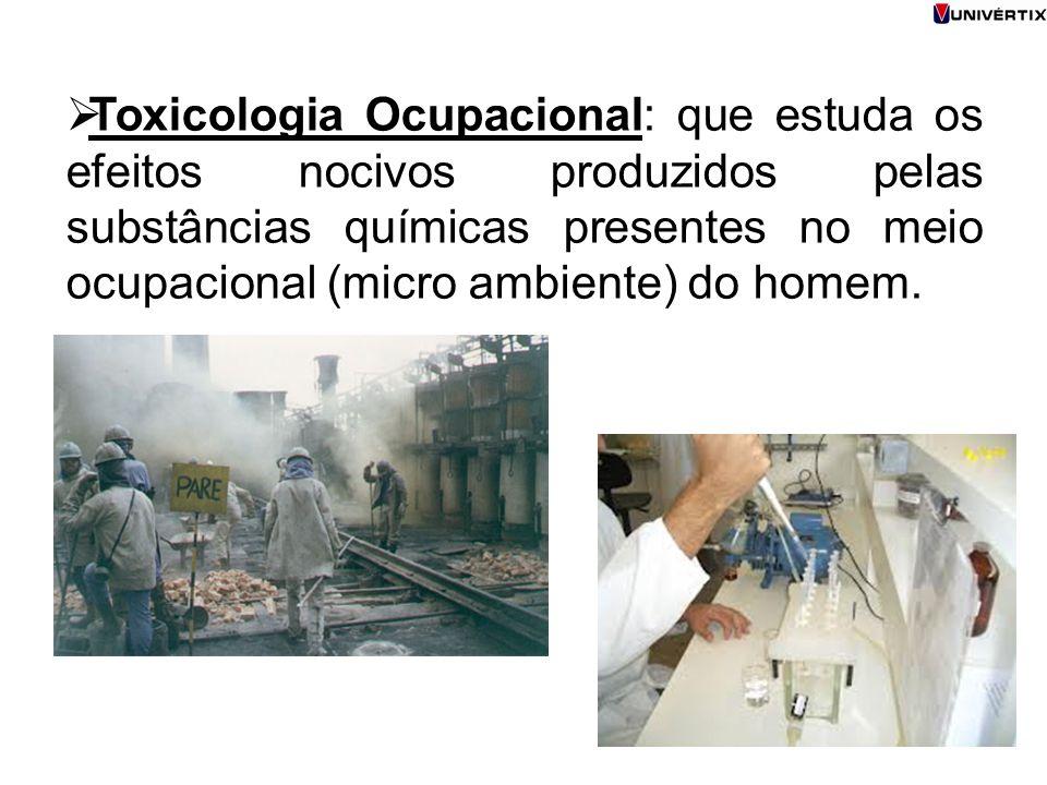 Toxicologia Ocupacional: que estuda os efeitos nocivos produzidos pelas substâncias químicas presentes no meio ocupacional (micro ambiente) do homem.