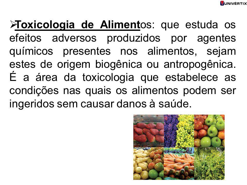 Toxicologia de Alimentos: que estuda os efeitos adversos produzidos por agentes químicos presentes nos alimentos, sejam estes de origem biogênica ou antropogênica.