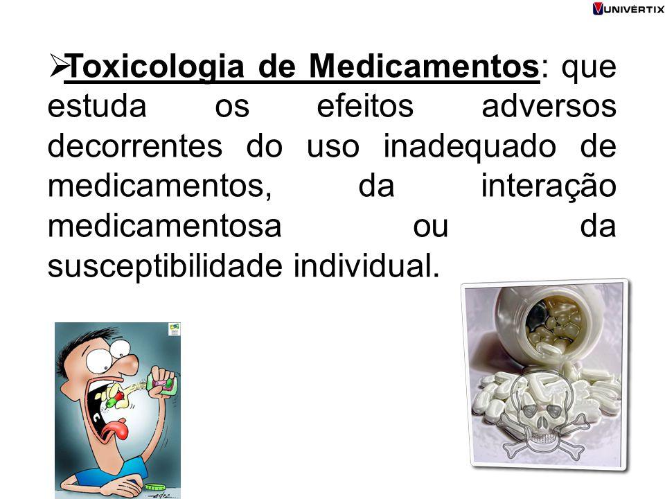 Toxicologia de Medicamentos: que estuda os efeitos adversos decorrentes do uso inadequado de medicamentos, da interação medicamentosa ou da susceptibilidade individual.