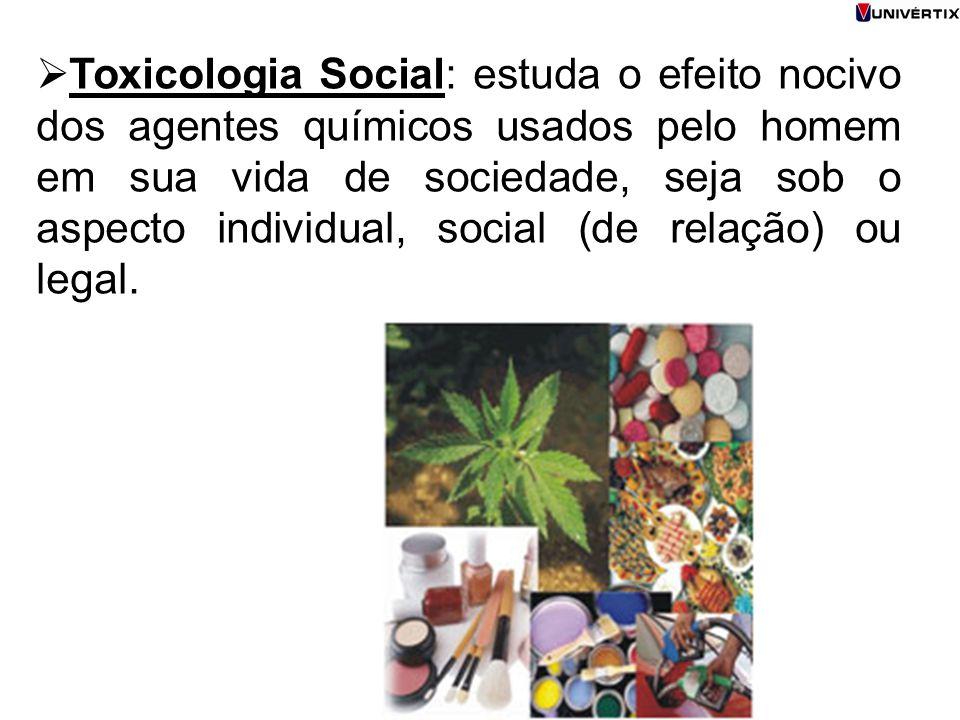 Toxicologia Social: estuda o efeito nocivo dos agentes químicos usados pelo homem em sua vida de sociedade, seja sob o aspecto individual, social (de relação) ou legal.
