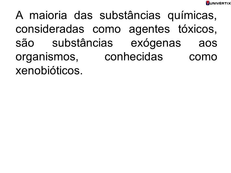A maioria das substâncias químicas, consideradas como agentes tóxicos, são substâncias exógenas aos organismos, conhecidas como xenobióticos.