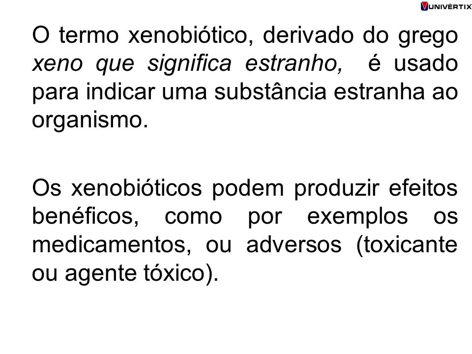 O termo xenobiótico, derivado do grego xeno que significa estranho, é usado para indicar uma substância estranha ao organismo.