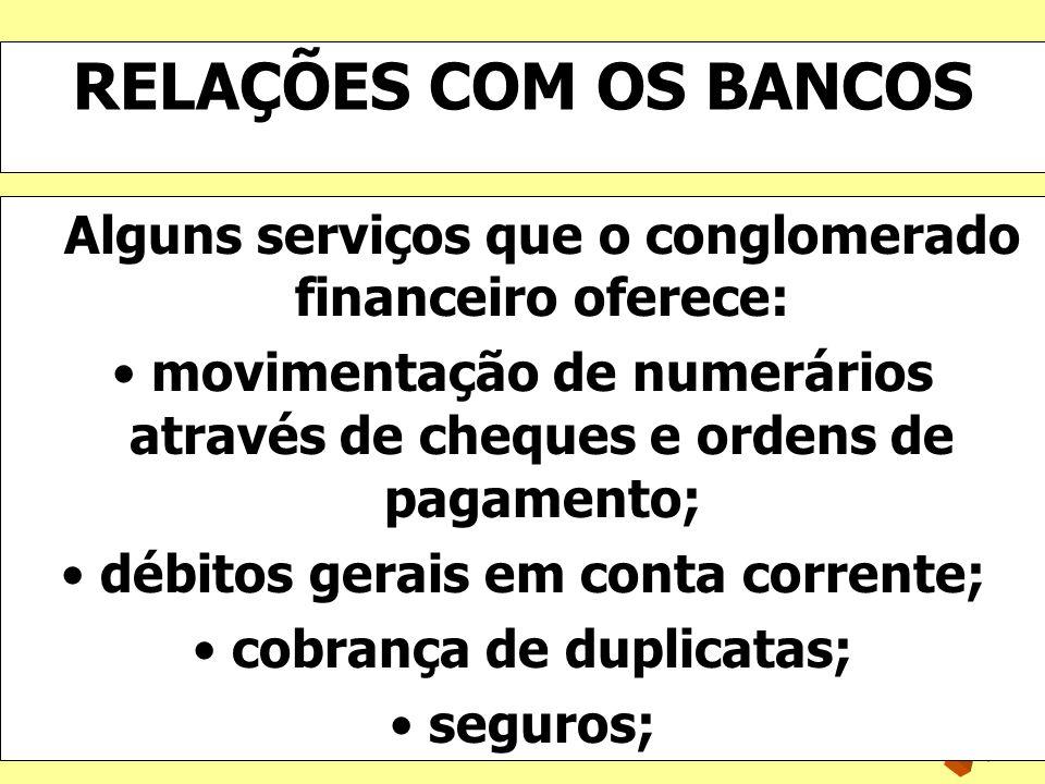 RELAÇÕES COM OS BANCOS Alguns serviços que o conglomerado financeiro oferece: movimentação de numerários através de cheques e ordens de pagamento;