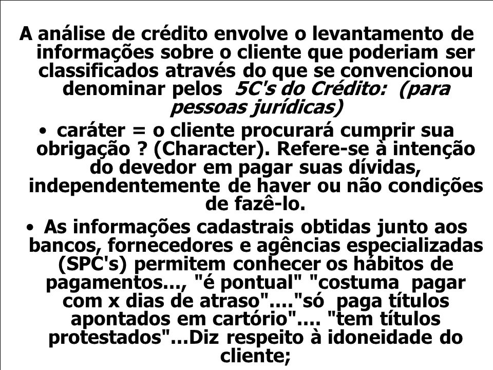 A análise de crédito envolve o levantamento de informações sobre o cliente que poderiam ser classificados através do que se convencionou denominar pelos 5C s do Crédito: (para pessoas jurídicas)