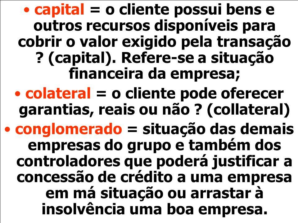 capital = o cliente possui bens e outros recursos disponíveis para cobrir o valor exigido pela transação (capital). Refere-se a situação financeira da empresa;