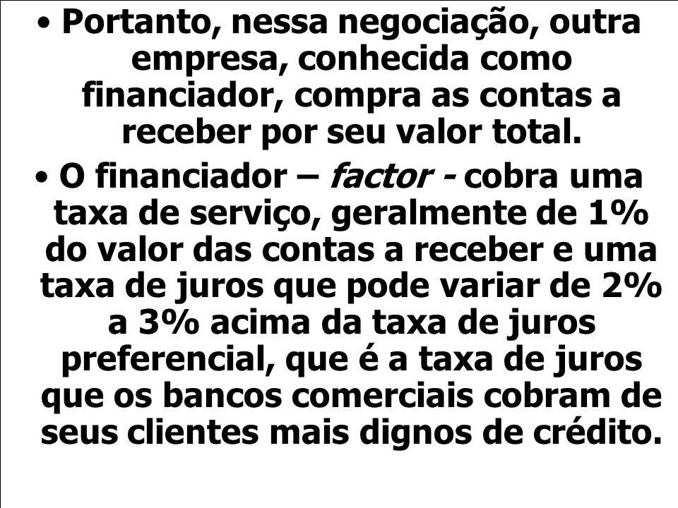 Portanto, nessa negociação, outra empresa, conhecida como financiador, compra as contas a receber por seu valor total.