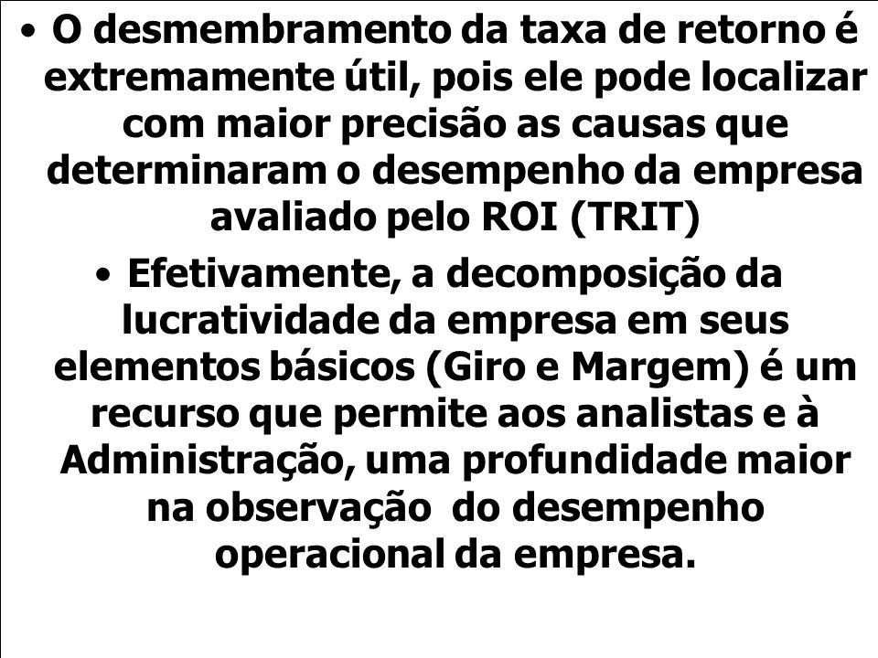 O desmembramento da taxa de retorno é extremamente útil, pois ele pode localizar com maior precisão as causas que determinaram o desempenho da empresa avaliado pelo ROI (TRIT)