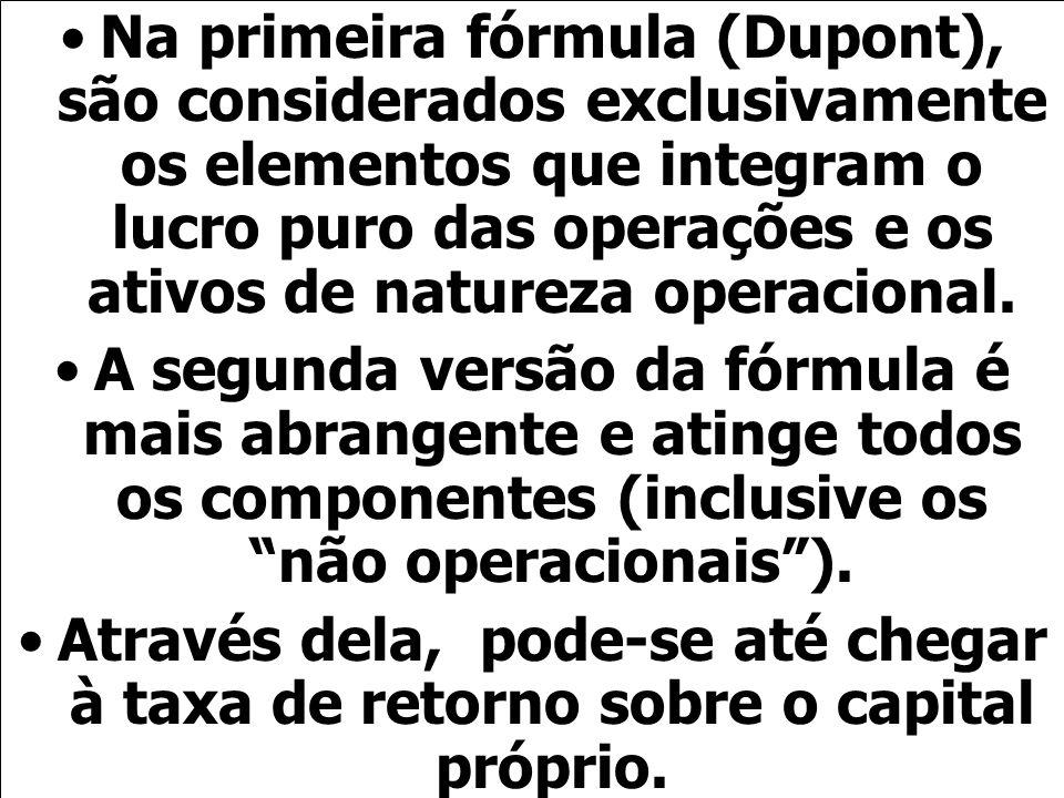 Na primeira fórmula (Dupont), são considerados exclusivamente os elementos que integram o lucro puro das operações e os ativos de natureza operacional.