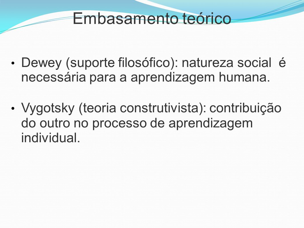 Embasamento teórico Dewey (suporte filosófico): natureza social é necessária para a aprendizagem humana.