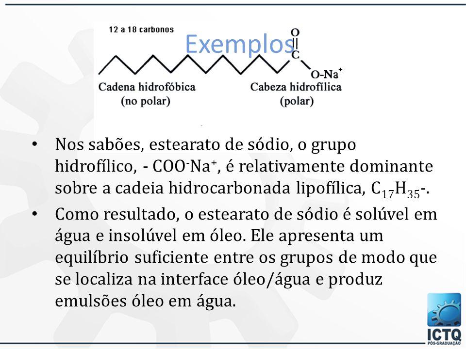 Exemplos Nos sabões, estearato de sódio, o grupo hidrofílico, - COO-Na+, é relativamente dominante sobre a cadeia hidrocarbonada lipofílica, C17H35-.