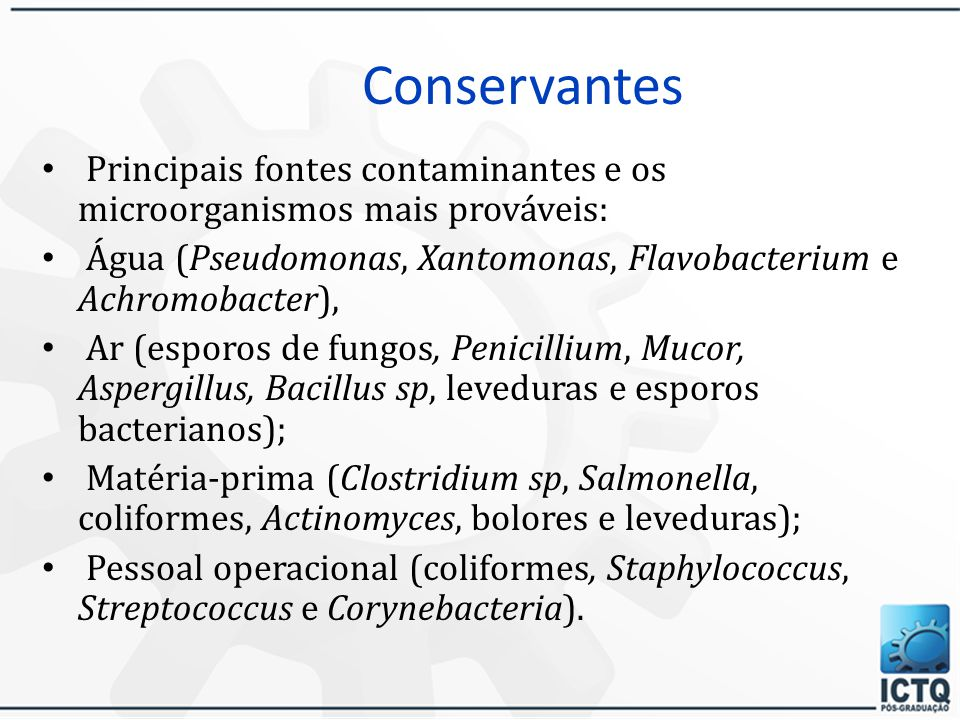 Conservantes Principais fontes contaminantes e os microorganismos mais prováveis: Água (Pseudomonas, Xantomonas, Flavobacterium e Achromobacter),