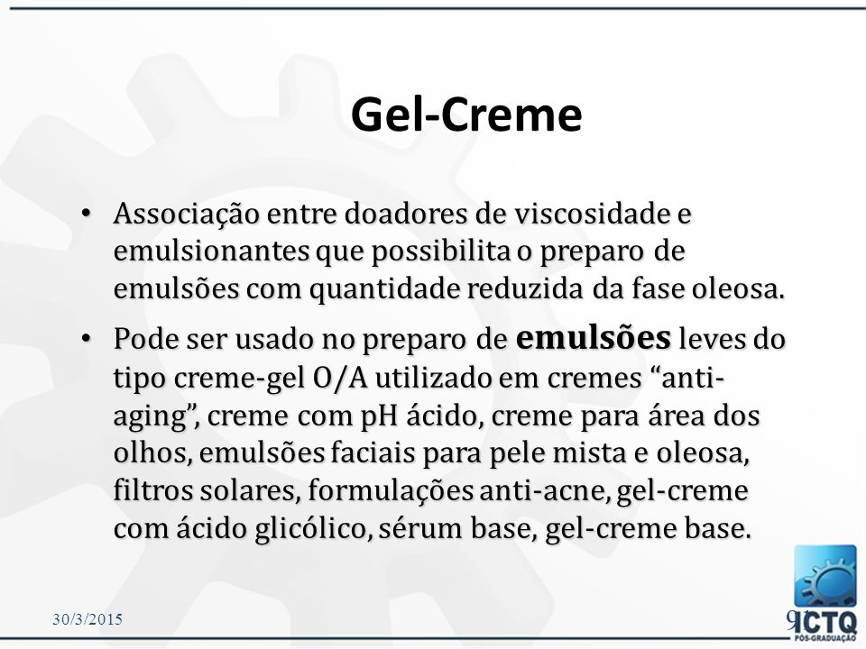 Gel-Creme Associação entre doadores de viscosidade e emulsionantes que possibilita o preparo de emulsões com quantidade reduzida da fase oleosa.