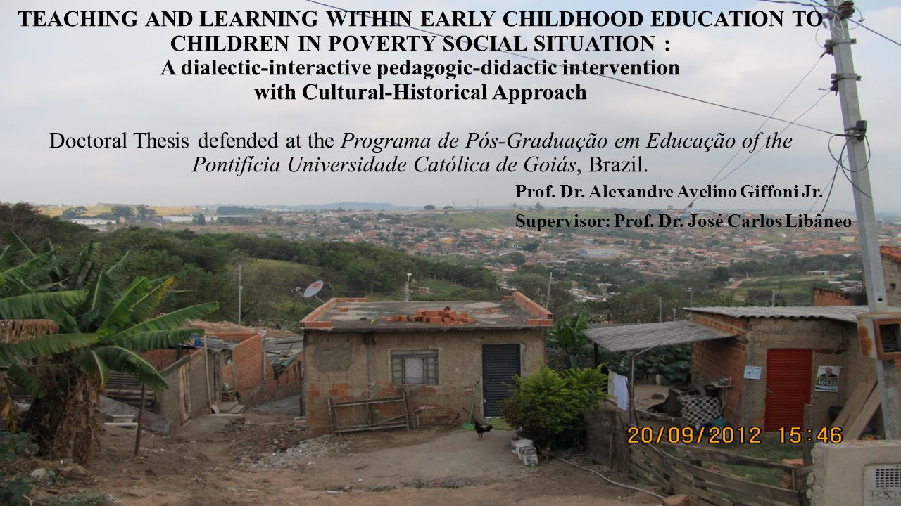 TEACHING AND LEARNING WITHIN EARLY CHILDHOOD EDUCATION TO CHILDREN IN POVERTY SOCIAL SITUATION : A dialectic-interactive pedagogic-didactic intervention with Cultural-Historical Approach Doctoral Thesis defended at the Programa de Pós-Graduação em Educação of the Pontifícia Universidade Católica de Goiás, Brazil.