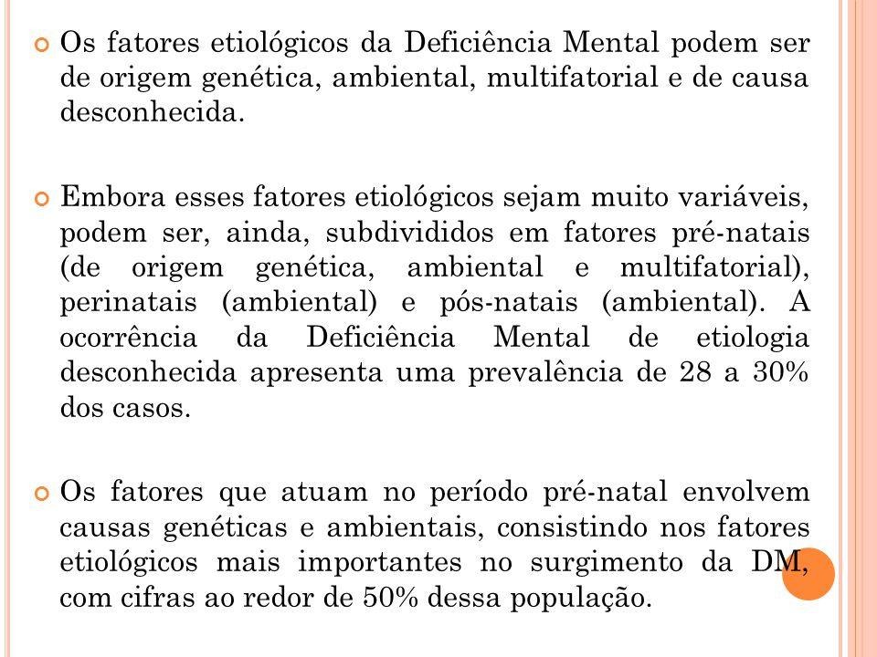 Os fatores etiológicos da Deficiência Mental podem ser de origem genética, ambiental, multifatorial e de causa desconhecida.