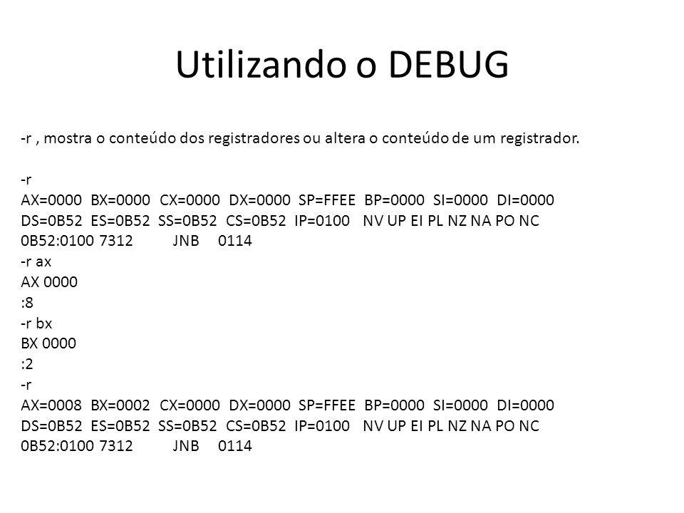 Utilizando o DEBUG r , mostra o conteúdo dos registradores ou altera o conteúdo de um registrador. -r.