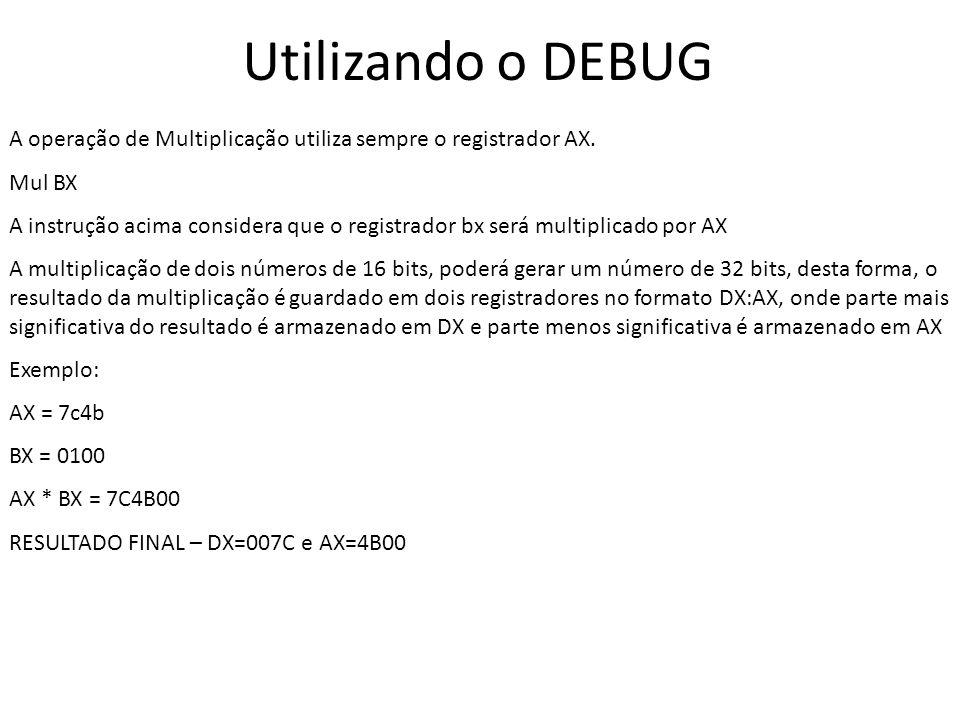 Utilizando o DEBUG A operação de Multiplicação utiliza sempre o registrador AX. Mul BX.