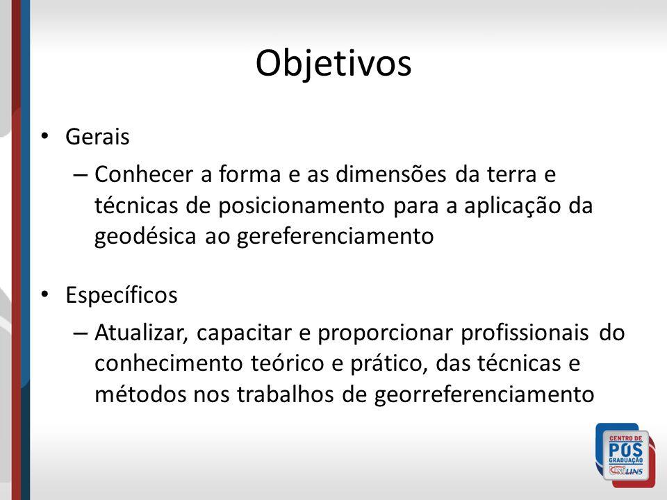 Objetivos Gerais. Conhecer a forma e as dimensões da terra e técnicas de posicionamento para a aplicação da geodésica ao gereferenciamento.