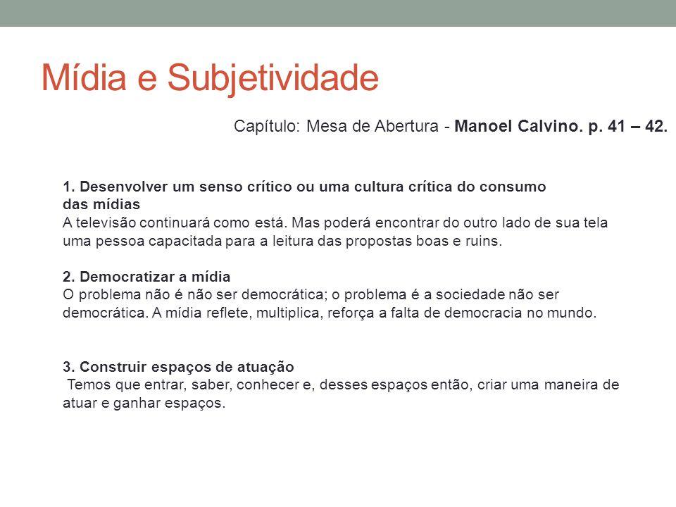 Mídia e Subjetividade Capítulo: Mesa de Abertura - Manoel Calvino. p. 41 – 42. 1. Desenvolver um senso crítico ou uma cultura crítica do consumo.