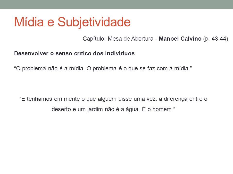 Mídia e Subjetividade Capítulo: Mesa de Abertura - Manoel Calvino (p. 43-44) O problema não é a mídia. O problema é o que se faz com a mídia.