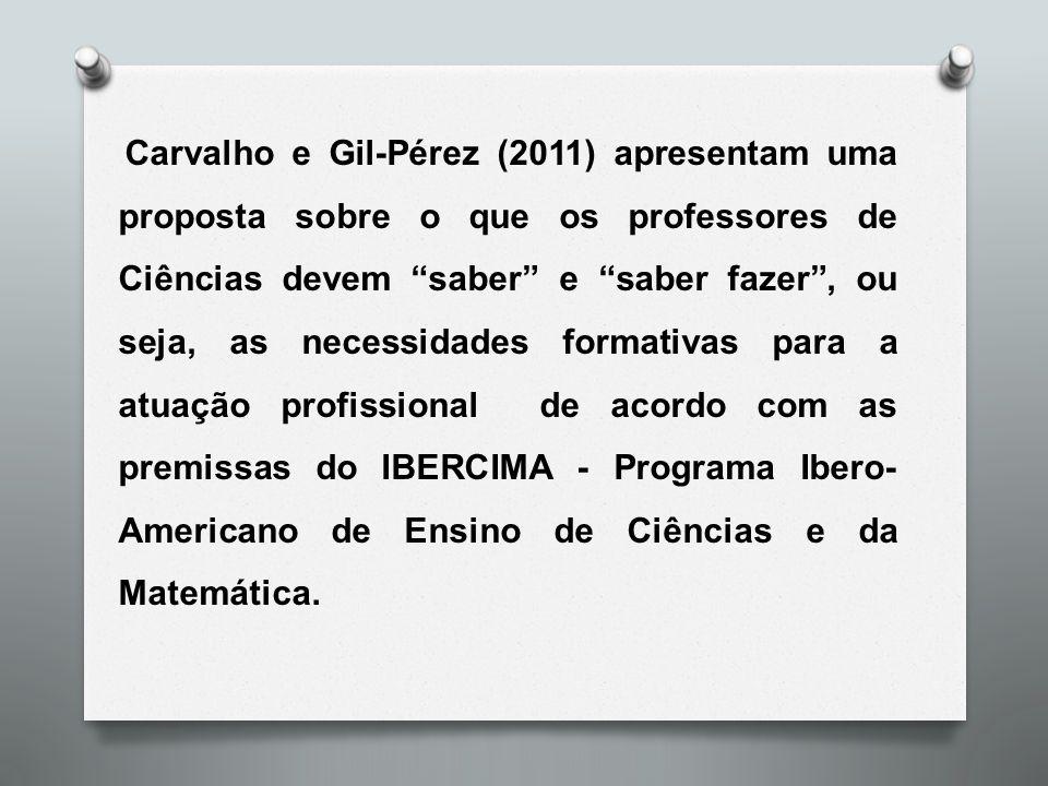 Carvalho e Gil-Pérez (2011) apresentam uma proposta sobre o que os professores de Ciências devem saber e saber fazer , ou seja, as necessidades formativas para a atuação profissional de acordo com as premissas do IBERCIMA - Programa Ibero-Americano de Ensino de Ciências e da Matemática.