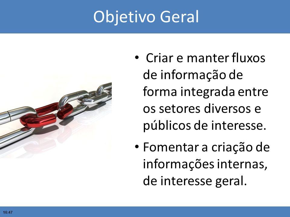 Objetivo Geral Criar e manter fluxos de informação de forma integrada entre os setores diversos e públicos de interesse.