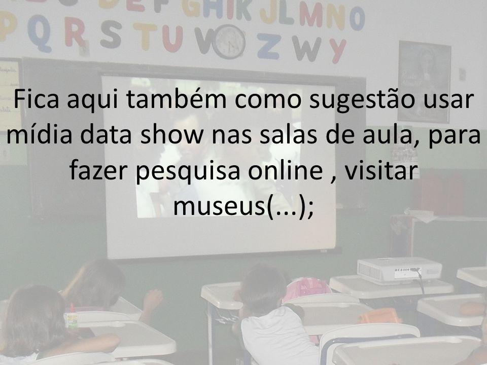 Fica aqui também como sugestão usar mídia data show nas salas de aula, para fazer pesquisa online , visitar museus(...);