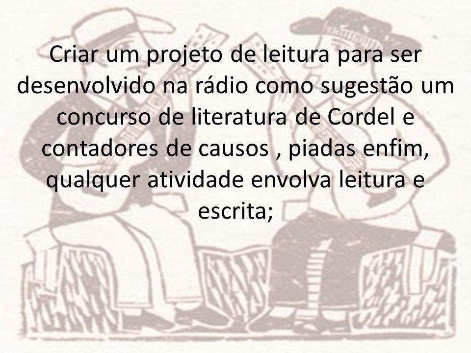 Criar um projeto de leitura para ser desenvolvido na rádio como sugestão um concurso de literatura de Cordel e contadores de causos , piadas enfim, qualquer atividade envolva leitura e escrita;