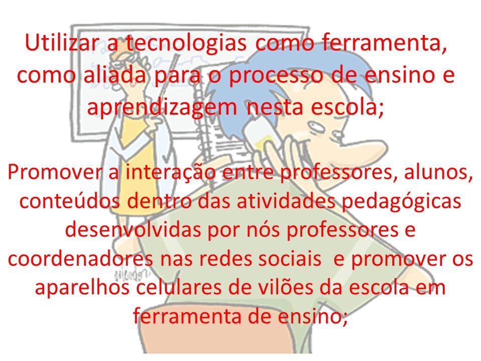 Utilizar a tecnologias como ferramenta, como aliada para o processo de ensino e aprendizagem nesta escola;