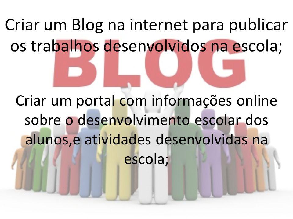Criar um Blog na internet para publicar os trabalhos desenvolvidos na escola;