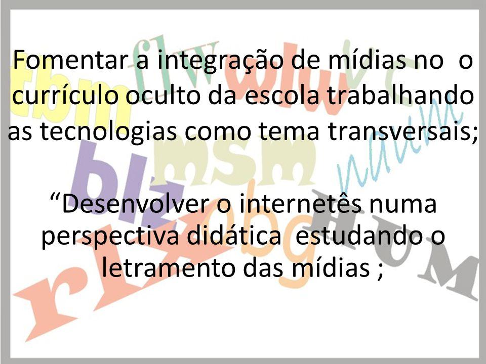 Fomentar a integração de mídias no o currículo oculto da escola trabalhando as tecnologias como tema transversais;