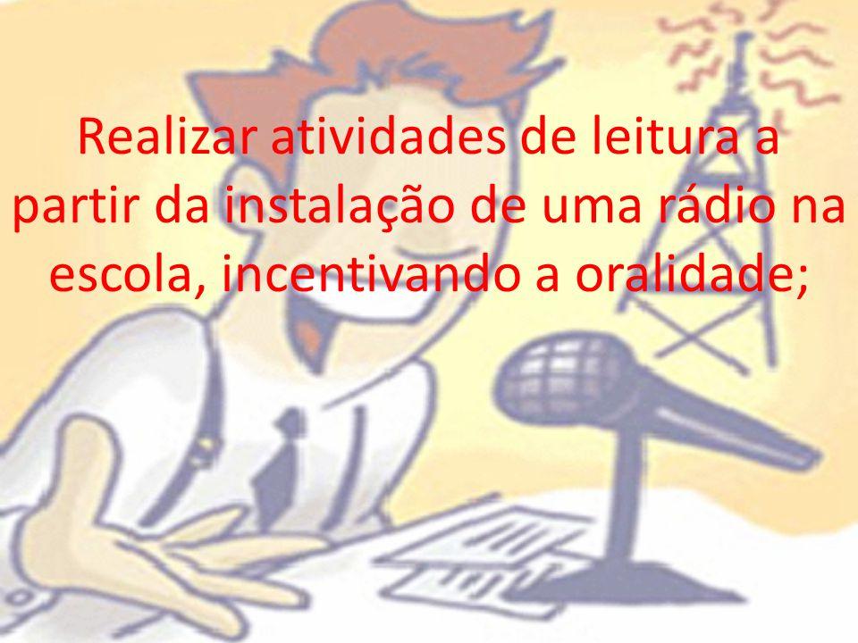 Realizar atividades de leitura a partir da instalação de uma rádio na escola, incentivando a oralidade;