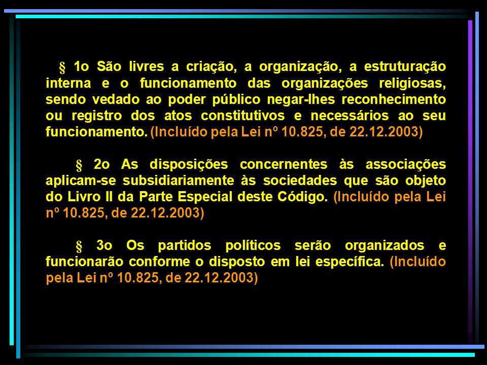§ 1o São livres a criação, a organização, a estruturação interna e o funcionamento das organizações religiosas, sendo vedado ao poder público negar-lhes reconhecimento ou registro dos atos constitutivos e necessários ao seu funcionamento. (Incluído pela Lei nº 10.825, de 22.12.2003)