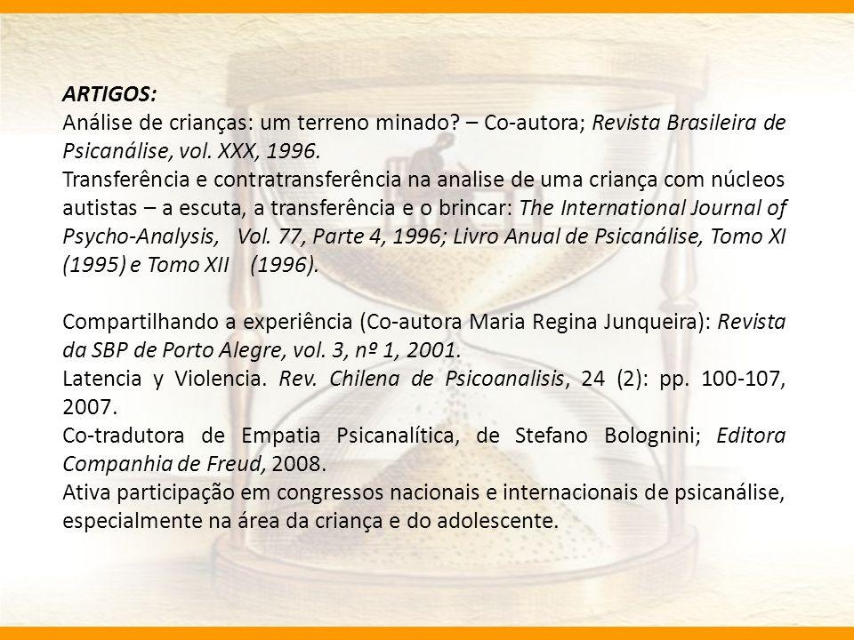 ARTIGOS: Análise de crianças: um terreno minado – Co-autora; Revista Brasileira de Psicanálise, vol. XXX, 1996.