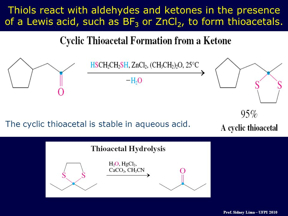 Thiols react with aldehydes and ketones in the presence of a Lewis acid, such as BF3 or ZnCl2, to form thioacetals.