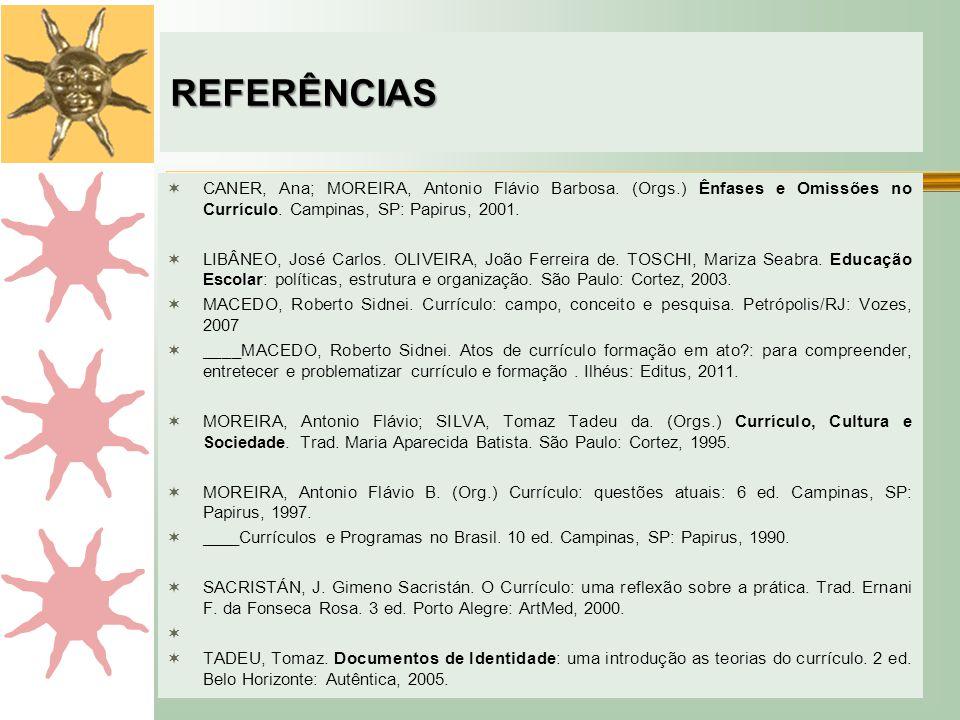REFERÊNCIAS CANER, Ana; MOREIRA, Antonio Flávio Barbosa. (Orgs.) Ênfases e Omissões no Currículo. Campinas, SP: Papirus, 2001.