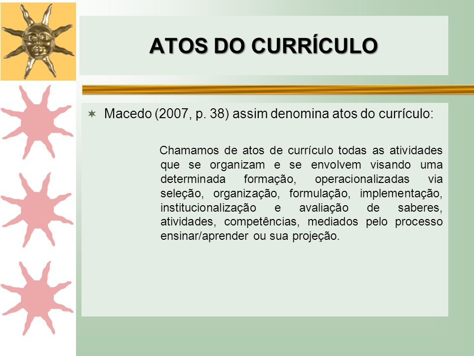 ATOS DO CURRÍCULO Macedo (2007, p. 38) assim denomina atos do currículo: