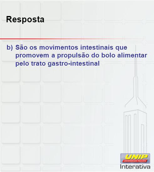 Resposta São os movimentos intestinais que promovem a propulsão do bolo alimentar pelo trato gastro-intestinal.
