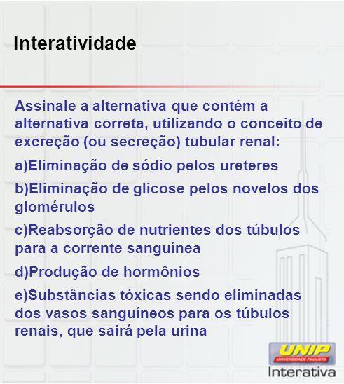 Interatividade Assinale a alternativa que contém a alternativa correta, utilizando o conceito de excreção (ou secreção) tubular renal:
