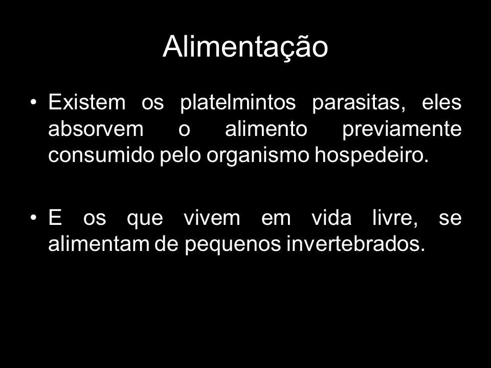 Alimentação Existem os platelmintos parasitas, eles absorvem o alimento previamente consumido pelo organismo hospedeiro.
