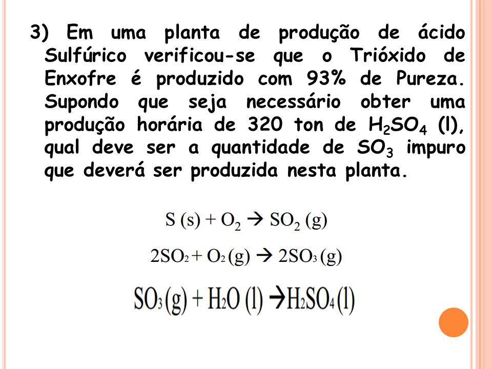 3) Em uma planta de produção de ácido Sulfúrico verificou-se que o Trióxido de Enxofre é produzido com 93% de Pureza.