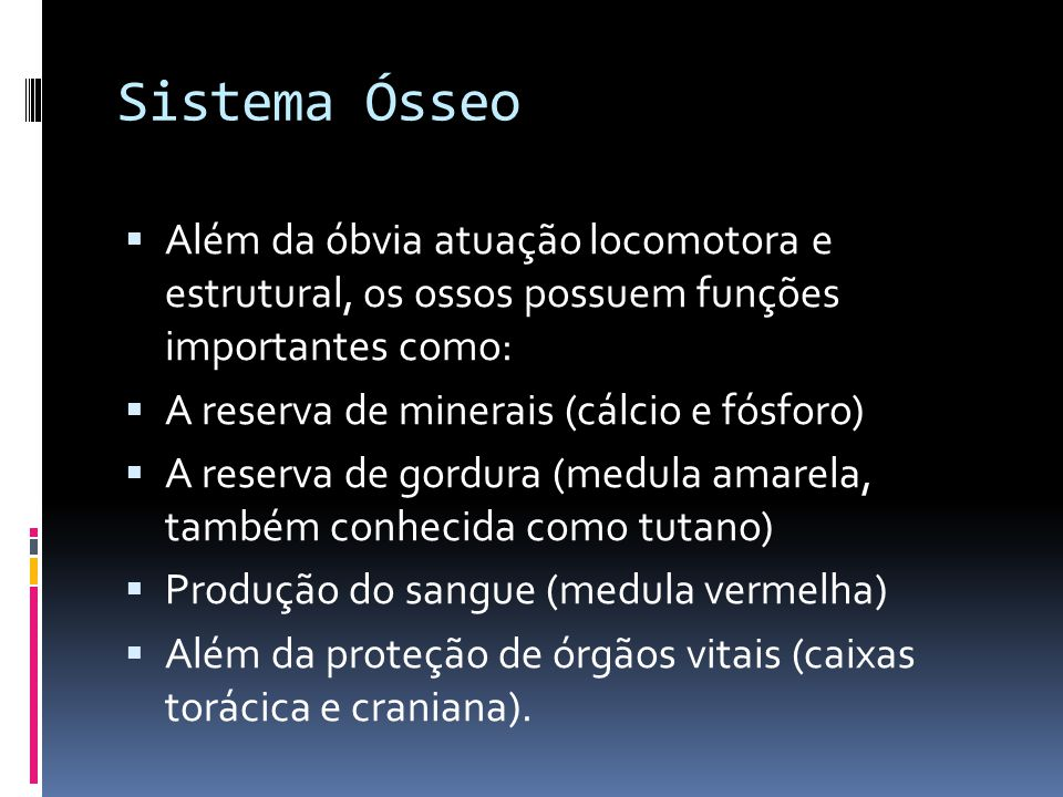 Sistema Ósseo Além da óbvia atuação locomotora e estrutural, os ossos possuem funções importantes como: