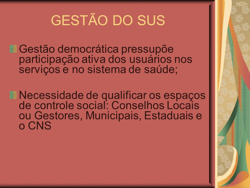 GESTÃO DO SUS Gestão democrática pressupõe participação ativa dos usuários nos serviços e no sistema de saúde;