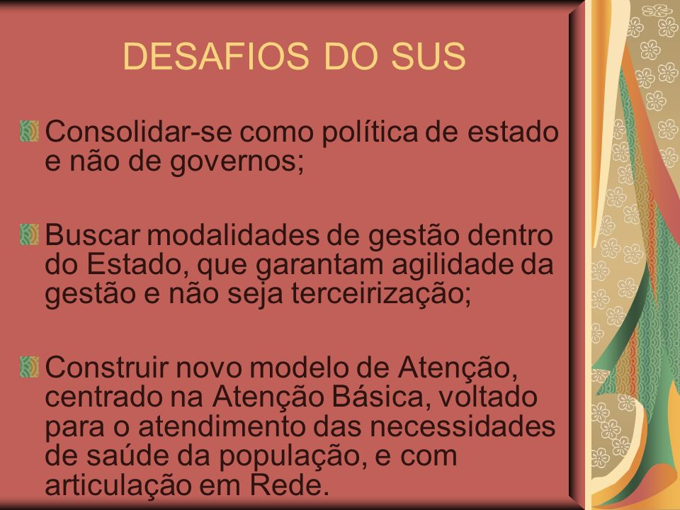 DESAFIOS DO SUS Consolidar-se como política de estado e não de governos;