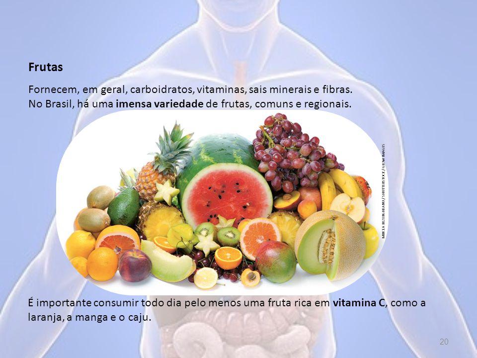 Frutas Fornecem, em geral, carboidratos, vitaminas, sais minerais e fibras. No Brasil, há uma imensa variedade de frutas, comuns e regionais.