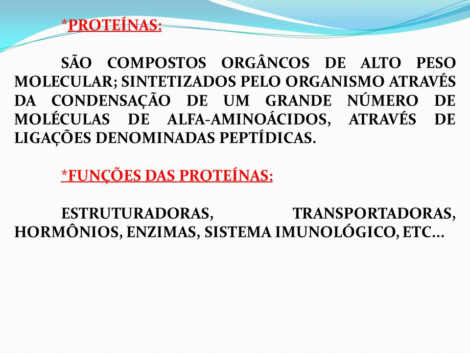*PROTEÍNAS: SÃO COMPOSTOS ORGÂNCOS DE ALTO PESO MOLECULAR; SINTETIZADOS PELO ORGANISMO ATRAVÉS DA CONDENSAÇÃO DE UM GRANDE NÚMERO DE MOLÉCULAS DE ALFA-AMINOÁCIDOS, ATRAVÉS DE LIGAÇÕES DENOMINADAS PEPTÍDICAS. *FUNÇÕES DAS PROTEÍNAS: ESTRUTURADORAS, TRANSPORTADORAS, HORMÔNIOS, ENZIMAS, SISTEMA IMUNOLÓGICO, ETC...