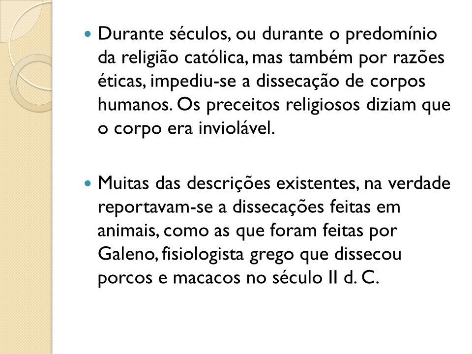 Durante séculos, ou durante o predomínio da religião católica, mas também por razões éticas, impediu-se a dissecação de corpos humanos. Os preceitos religiosos diziam que o corpo era inviolável.