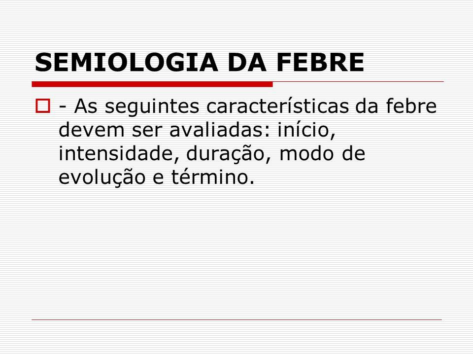 SEMIOLOGIA DA FEBRE - As seguintes características da febre devem ser avaliadas: início, intensidade, duração, modo de evolução e término.