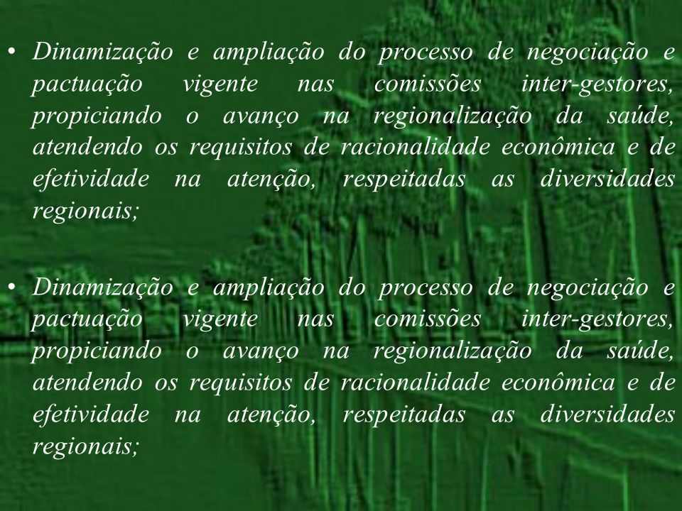 Dinamização e ampliação do processo de negociação e pactuação vigente nas comissões inter-gestores, propiciando o avanço na regionalização da saúde, atendendo os requisitos de racionalidade econômica e de efetividade na atenção, respeitadas as diversidades regionais;