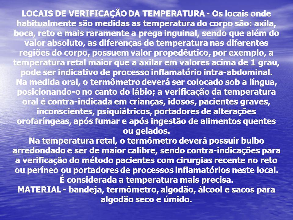 LOCAIS DE VERIFICAÇÃO DA TEMPERATURA - Os locais onde habitualmente são medidas as temperatura do corpo são: axila, boca, reto e mais raramente a prega inguinal, sendo que além do valor absoluto, as diferenças de temperatura nas diferentes regiões do corpo, possuem valor propedêutico, por exemplo, a temperatura retal maior que a axilar em valores acima de 1 grau, pode ser indicativo de processo inflamatório intra-abdominal.