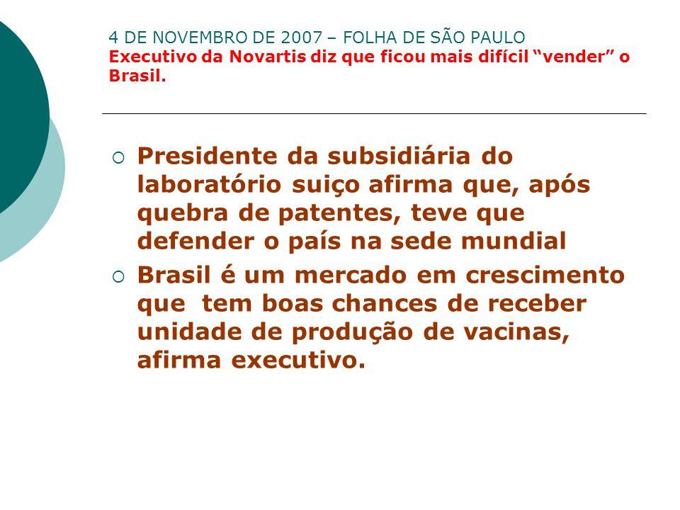 4 DE NOVEMBRO DE 2007 – FOLHA DE SÃO PAULO Executivo da Novartis diz que ficou mais difícil vender o Brasil.